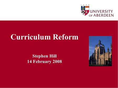 Curriculum Reform Stephen Hill 14 February 2008. What is Curriculum Reform/Review? Holistic review of present UG and PG curricula Gathering of evidence.