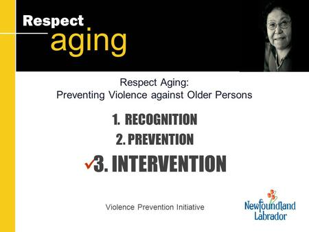 Respect aging Respect Aging: Preventing Violence against Older Persons 1. RECOGNITION 2. PREVENTION 3. INTERVENTION Violence Prevention Initiative.