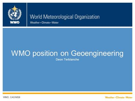 WMO WMO position on Geoengineering Deon Terblanche WMO; CAS MG9.