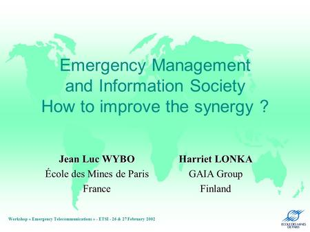 Workshop « Emergency Telecommunications » - ETSI - 26 & 27 February 2002 Emergency Management and Information Society How to improve the synergy ? Jean.