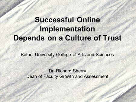 Successful Online Implementation Depends on a Culture of Trust Bethel University College of Arts and Sciences Dr. Richard Sherry Dean of Faculty Growth.