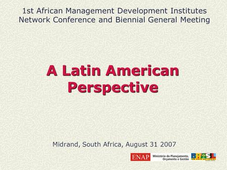A Latin American Perspective Midrand, South Africa, August 31 2007 1st African Management Development Institutes Network Conference and Biennial General.