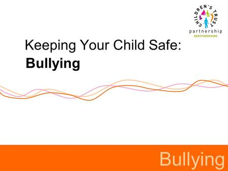 Keeping Your Child Safe: Bullying. Definitions of bullying Schools can develop their own definition. Most definitions (including DfCSF) consider bullying.
