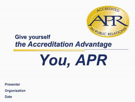 Give yourself the Accreditation Advantage You, APR Presenter Organization Date.