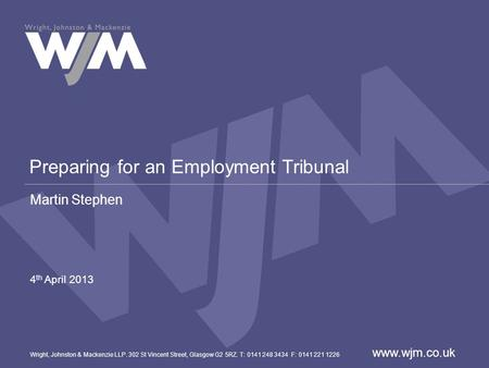 Preparing for an Employment Tribunal Martin Stephen 4 th April 2013 Wright, Johnston & Mackenzie LLP. 302 St Vincent Street, Glasgow G2 5RZ. T: 0141 248.
