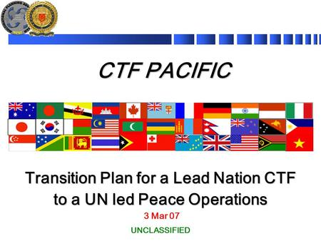 CTF PACIFIC 3 Mar 07 Transition Plan for a Lead Nation CTF to a UN led Peace Operations UNCLASSIFIED.
