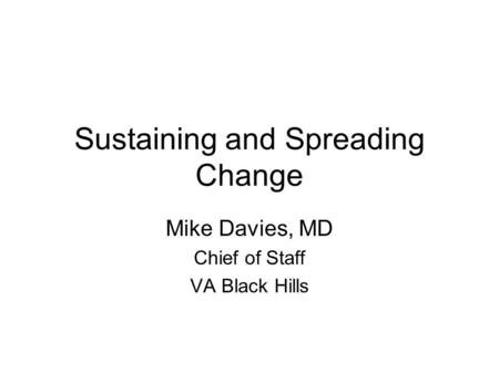 Sustaining and Spreading Change Mike Davies, MD Chief of Staff VA Black Hills.