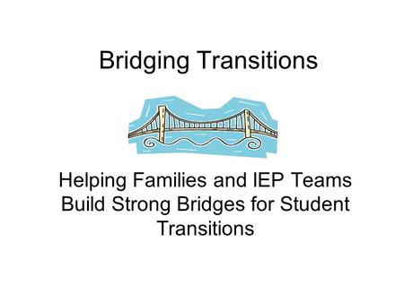 Bridging Transitions Helping Families and IEP Teams Build Strong Bridges for Student Transitions.