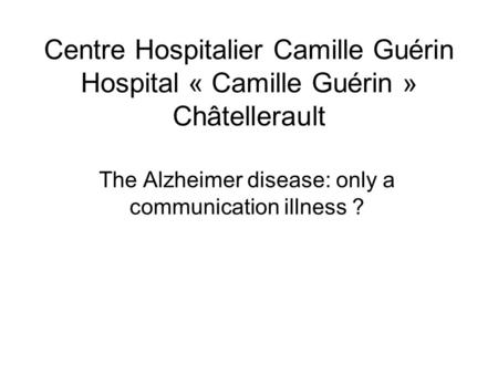 Centre Hospitalier Camille Guérin Hospital « Camille Guérin » Châtellerault The Alzheimer disease: only a communication illness ?