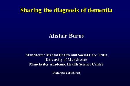 Sharing the diagnosis of dementia Alistair Burns Manchester Mental Health and Social Care Trust University of Manchester Manchester Academic Health Science.