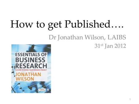 How to get Published…. Dr Jonathan Wilson, LAIBS 31 st Jan 2012 1.