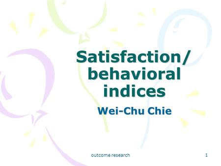Outcome research 1 Satisfaction/ behavioral indices Wei-Chu Chie.