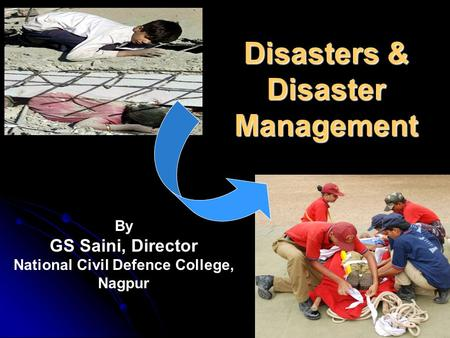 Disasters & Disaster Management By GS Saini, Director National Civil Defence College, Nagpur.