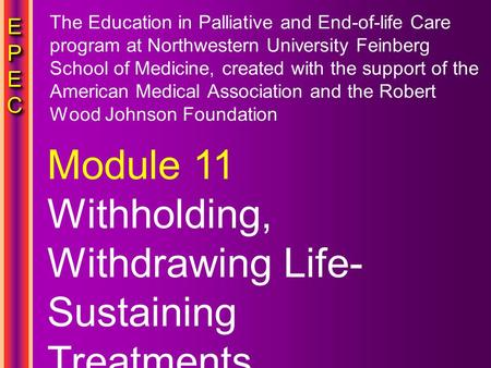 EPECEPECEPECEPEC EPECEPECEPECEPEC Module 11 Withholding, Withdrawing Life- Sustaining Treatments The Education in Palliative and End-of-life Care program.