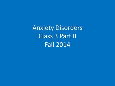 Anxiety Disorders Class 3 Part II Fall 2014. Anxiety Disorders.