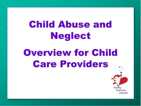 Child Abuse and Neglect Overview for Child Care Providers.