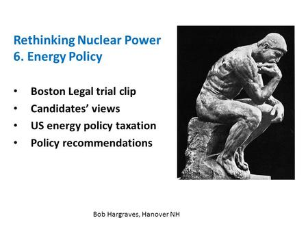 Rethinking Nuclear Power 6. Energy Policy Boston Legal trial clip Candidates' views US energy policy taxation Policy recommendations Bob Hargraves, Hanover.
