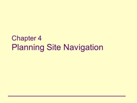 Chapter 4 Planning Site Navigation. 2 Principles of Web Design Chapter 4 Objectives Understand navigation principles Build navigation schemes that meet.