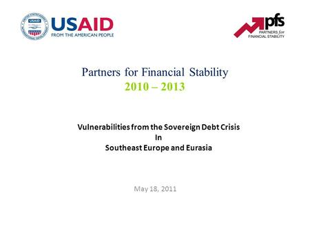Vulnerabilities from the Sovereign Debt Crisis In Southeast Europe and Eurasia May 18, 2011 Partners for Financial Stability 2010 – 2013.