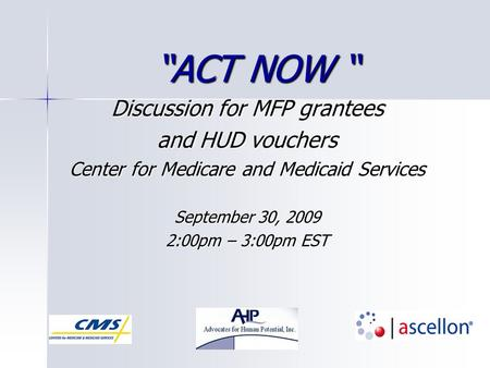 """ACT NOW "" Discussion for MFP grantees and HUD vouchers Center for Medicare and Medicaid Services September 30, 2009 2:00pm – 3:00pm EST."