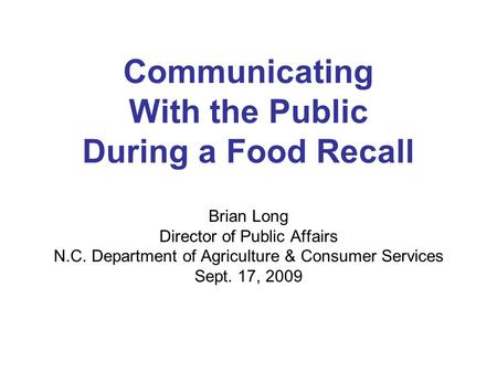 Communicating With the Public During a Food Recall Brian Long Director of Public Affairs N.C. Department of Agriculture & Consumer Services Sept. 17, 2009.