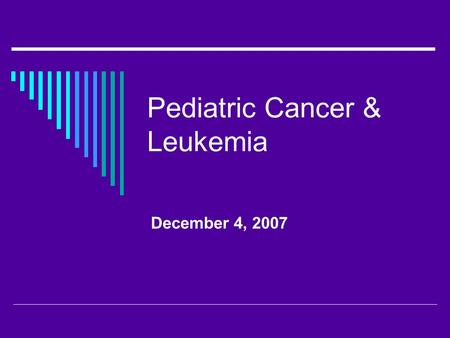 Pediatric Cancer & Leukemia December 4, 2007. Pediatric Oncology  Acute leukemia  Brain tumors  Lymphoma  Neuroblastoma  Wilm's tumor  Rhabdomyosarcoma.