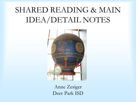SHARED READING & MAIN IDEA/DETAIL NOTES Anne Zesiger Deer Park ISD.