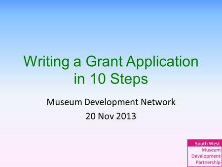 Writing a Grant Application in 10 Steps Museum Development Network 20 Nov 2013.