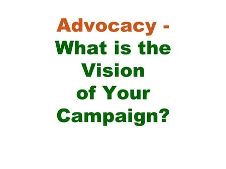 Advocacy - What is the Vision of Your Campaign?. Learning Objectives for this session: -Know why a vision statement is an essential step in an advocacy.