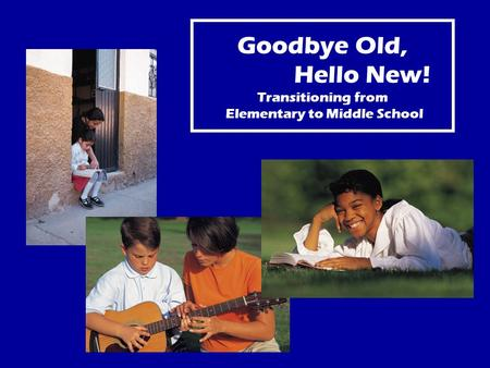 Goodbye Old, Hello New! Transitioning from Elementary to Middle School.