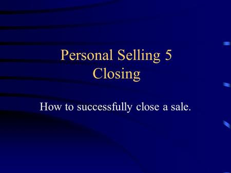 Personal Selling 5 Closing How to successfully close a sale.