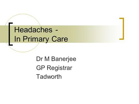 Headaches - In Primary Care Dr M Banerjee GP Registrar Tadworth.