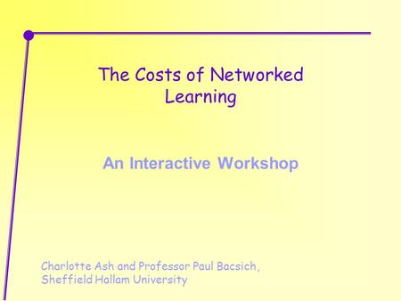 The Costs of Networked Learning An Interactive Workshop Charlotte Ash and Professor Paul Bacsich, Sheffield Hallam University.