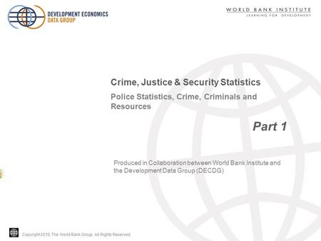 Copyright 2010, The World Bank Group. All Rights Reserved. Police Statistics, Crime, Criminals and Resources Part 1 Crime, Justice & Security Statistics.