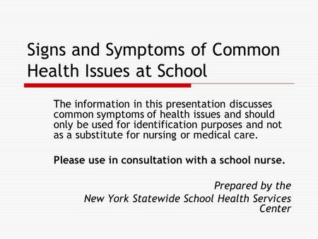 Signs and Symptoms of Common Health Issues at School The information in this presentation discusses common symptoms of health issues and should only be.