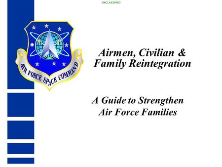 Airmen, Civilian & Family Reintegration A Guide to Strengthen Air Force Families UNCLASSIFIED.