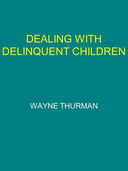 DEALING WITH DELINQUENT CHILDREN WAYNE THURMAN. JUVENILE DELINQUENCY The legal term for any child whose behavior is such that if he was an adult the behavior.