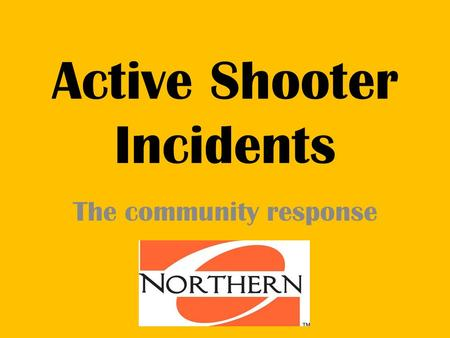 Active Shooter Incidents The community response. Campus Incidents 14 incidents: 65 dead, 46 wounded Compiled by The Associated Press Feb. 14, 2008: A.