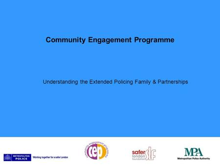 Community Engagement Programme Understanding the Extended Policing Family & Partnerships.