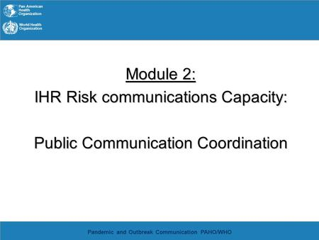 Pan American Health Organization World Health Organization Pandemic and Outbreak Communication PAHO/WHO Module 2: IHR Risk communications Capacity: Public.