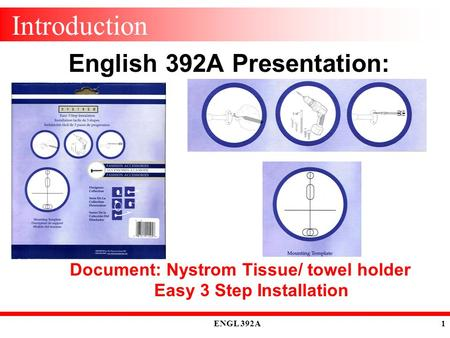 ENGL 392A 1 Introduction English 392A Presentation: Document: Nystrom Tissue/ towel holder Easy 3 Step Installation.