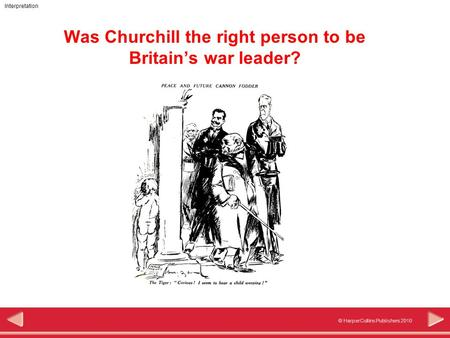 © HarperCollins Publishers 2010 Interpretation Was Churchill the right person to be Britain's war leader?