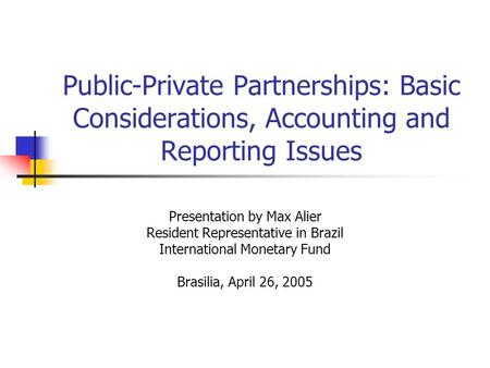 Public-Private Partnerships: Basic Considerations, Accounting and Reporting Issues Presentation by Max Alier Resident Representative in Brazil International.