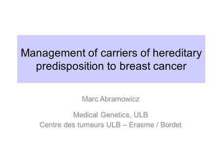 Management of carriers of hereditary predisposition to breast cancer Marc Abramowicz Medical Genetics, ULB Centre des tumeurs ULB – Erasme / Bordet.