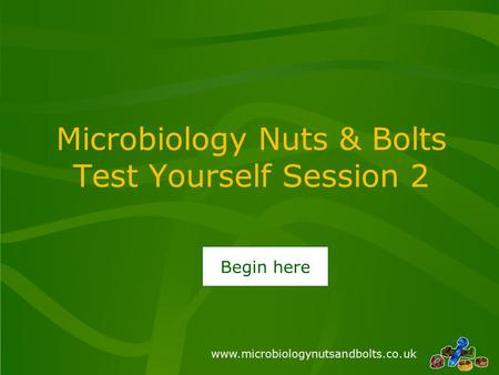Www.microbiologynutsandbolts.co.uk Microbiology Nuts & Bolts Test Yourself Session 2 Begin here.