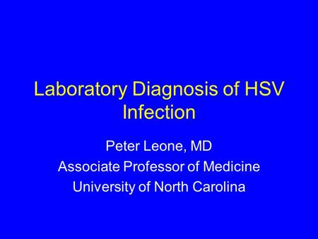 Laboratory Diagnosis of HSV Infection Peter Leone, MD Associate Professor of Medicine University of North Carolina.