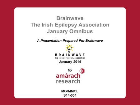 Brainwave The Irish Epilepsy Association January Omnibus A Presentation Prepared For Brainwave January 2014 By MG/MMCL S14-054.