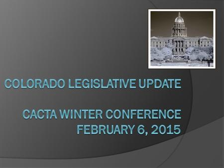 State Legislature Basics  Colorado General Assembly Legislative Session is 120 days – 2 nd week in January through 2 nd week in May Convened January.