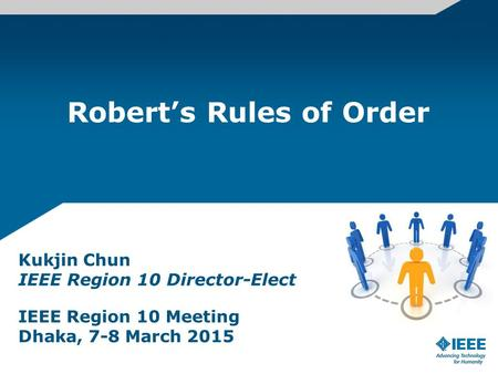 Robert's Rules of Order Kukjin Chun IEEE Region 10 Director-Elect IEEE Region 10 Meeting Dhaka, 7-8 March 2015.
