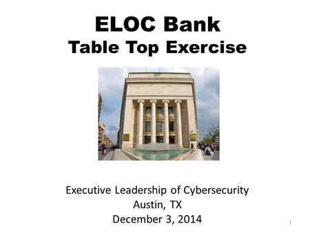 ELOC Bank Table Top Exercise Executive Leadership of Cybersecurity Austin, TX December 3, 2014 1.